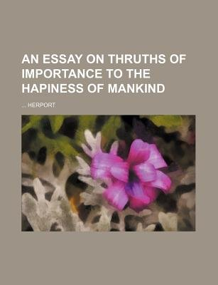 An Essay on Thruths of Importance to the Hapiness of Mankind (Paperback): Herport