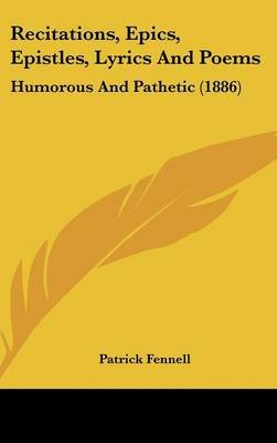 Recitations, Epics, Epistles, Lyrics and Poems - Humorous and Pathetic (1886) (Hardcover): Patrick Fennell