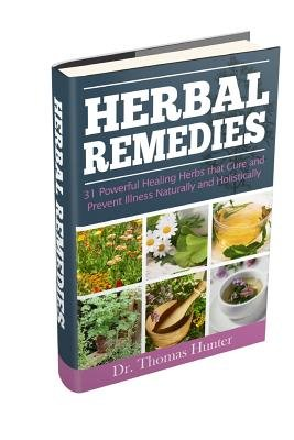 Herbal Remedies - 31 Powerful Healing Herbs That Cure and Prevent Illness Naturally and Holistically (Paperback): Thomas Hunter
