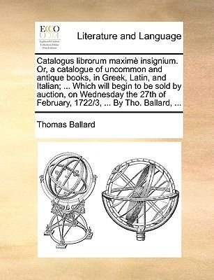 Catalogus Librorum Maxim Insignium. Or, a Catalogue of Uncommon and Antique Books, in Greek, Latin, and Italian; ... Which Will...