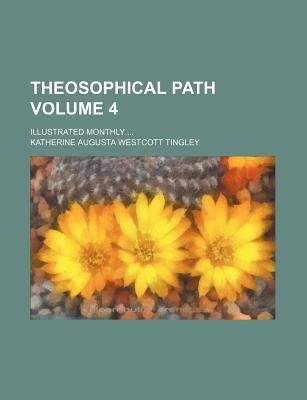 Theosophical Path Volume 4; Illustrated Monthly (Paperback): Katherine Augusta Westcott Tingley