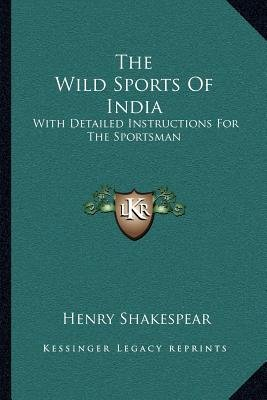 The Wild Sports of India - With Detailed Instructions for the Sportsman (Paperback): Henry Shakespear