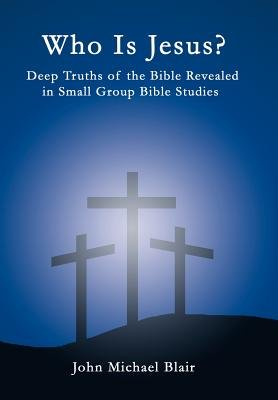 Who is Jesus? - Deep Truths of the Bible Revealed in Small Group Bible Studies (Hardcover): John Michael Blair