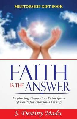 Faith Is the Answer - Exploring God's Principles of Divine Faith for Glorious Living (Paperback): Dr Destiny S Madu