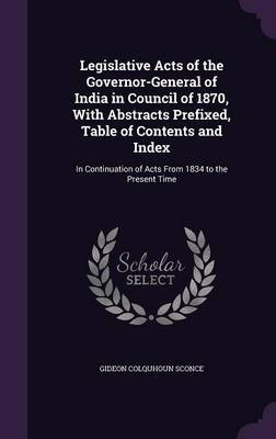 Legislative Acts of the Governor-General of India in Council of 1870, with Abstracts Prefixed, Table of Contents and Index - In...