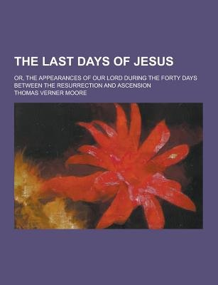 The Last Days of Jesus; Or, the Appearances of Our Lord During the Forty Days Between the Resurrection and Ascension...