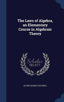 The Laws of Algebra, an Elementary Course in Algebraic Theory (Hardcover): Alfred George Cracknell