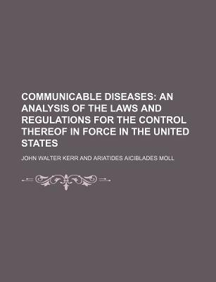 Communicable Diseases; An Analysis of the Laws and Regulations for the Control Thereof in Force in the United States...