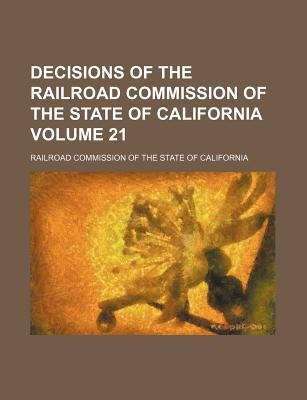 Decisions of the Railroad Commission of the State of California Volume 21 (Paperback): Railroad Commission of California