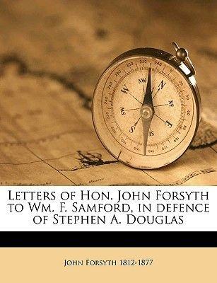 Letters of Hon. John Forsyth to Wm. F. Samford, in Defence of Stephen A. Douglas (Paperback): John Forsyth