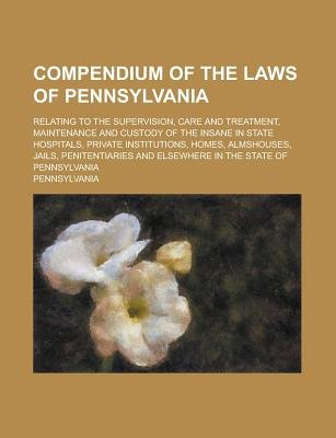 Compendium of the Laws of Pennsylvania; Relating to the Supervision, Care and Treatment, Maintenance and Custody of the Insane...