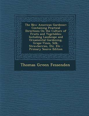 The New American Gardener - Containing Practical Directions on the Culture of Fruits and Vegetables; Including Landscape and...