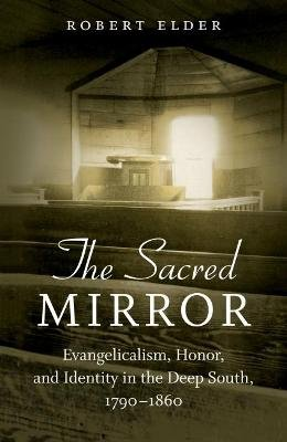 The Sacred Mirror - Evangelicalism, Honor, and Identity in the Deep South, 1790-1860 (Hardcover): Robert Elder