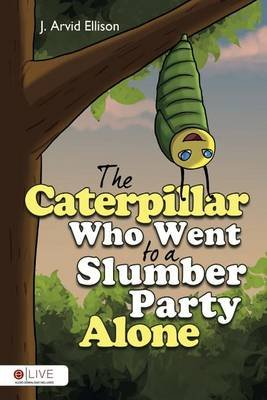 The Caterpillar Who Went to a Slumber Party Alone (Paperback): J Arvid Ellison