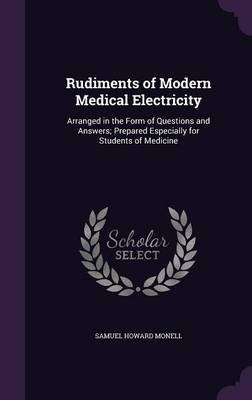 Rudiments of Modern Medical Electricity - Arranged in the Form of Questions and Answers; Prepared Especially for Students of...