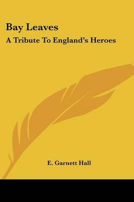 Bay Leaves - A Tribute to England's Heroes (Paperback): E. Garnett Hall