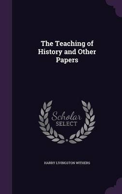 The Teaching of History and Other Papers (Hardcover): Harry Livingston Withers