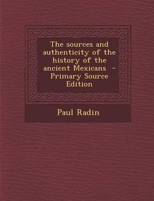 The Sources and Authenticity of the History of the Ancient Mexicans - Primary Source Edition (Paperback): Paul Radin