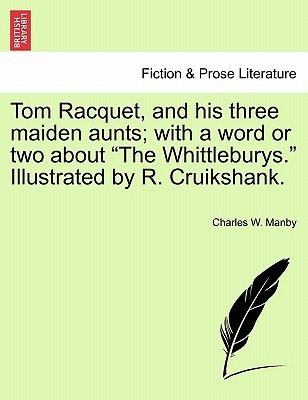 """Tom Racquet, and His Three Maiden Aunts; With a Word or Two about """"The Whittleburys."""" Illustrated by R. Cruikshank...."""