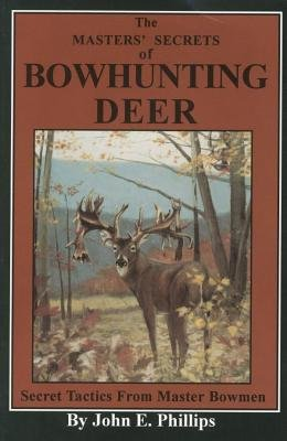 The Masters' Secrets of Bowhunting Deer - Secret Tactics from Master Bowmen Book 3 (Electronic book text): John E. Phillips