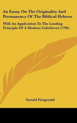An Essay on the Originality and Permanency of the Biblical Hebrew - With an Application to the Leading Principle of a Modern...