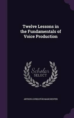 Twelve Lessons in the Fundamentals of Voice Production (Hardcover): Arthur Livingston Manchester