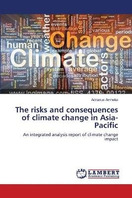 The Risks and Consequences of Climate Change in Asia-Pacific (Paperback): Adrianus Amheka