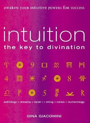 Intuition - the Key to Divination Awaken Your Intuitive Powers For Success Astrology, Dreams, Tarot, Numerology, I Ching, Runes...