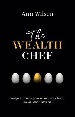 The Wealth Chef - Recipes to Make Your Money Work Hard, So You Don't Have To (Paperback): Ann Wilson