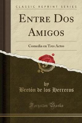 Entre DOS Amigos - Comedia En Tres Actos (Classic Reprint) (Spanish, Paperback): Breton De Los Herreros