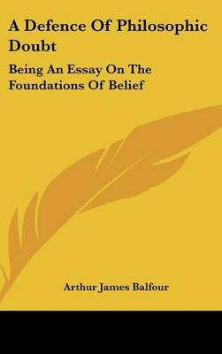 A Defence of Philosophic Doubt - Being an Essay on the Foundations of Belief (Hardcover): Arthur James Balfour