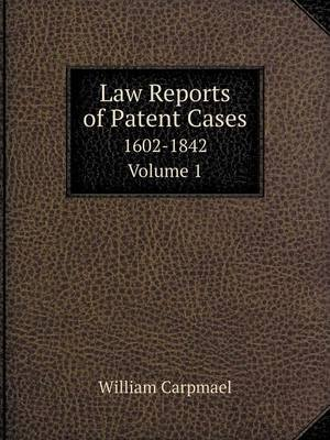 Law Reports of Patent Cases 1602-1842. Volume 1 (Paperback): William Carpmael