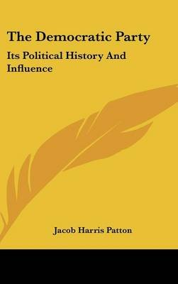 The Democratic Party - Its Political History and Influence (Hardcover): Jacob Harris Patton