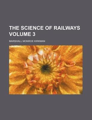 The Science of Railways Volume 3 (Paperback): Marshall Monroe Kirkman