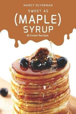 Sweet as (Maple) Syrup - 40 Sweet Recipes (Paperback): Nancy Silverman