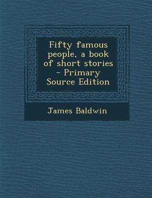 Fifty Famous People, a Book of Short Stories - Primary Source Edition (Paperback): James Baldwin