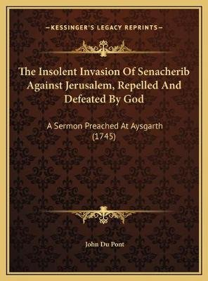 The Insolent Invasion Of Senacherib Against Jerusalem, Repelled And Defeated By God - A Sermon Preached At Aysgarth (1745)...