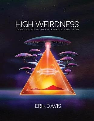 High Weirdness - Drugs, Esoterica, and Visionary Experience in the Seventies (Hardcover): Erik Davis