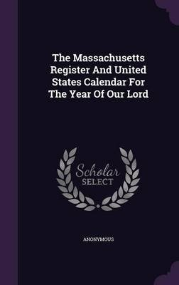The Massachusetts Register and United States Calendar for the Year of Our Lord (Hardcover): Anonymous
