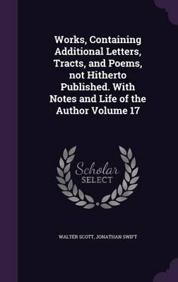 Works, Containing Additional Letters, Tracts, and Poems, Not Hitherto Published. with Notes and Life of the Author Volume 17...