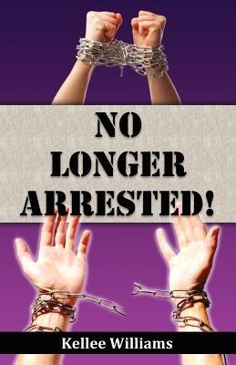 No Longer Arrested (Paperback): Kellee Williams