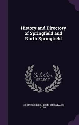 History and Directory of Springfield and North Springfield (Hardcover): George S. [From Old Catalog] Co Escott