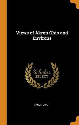 Views of Akron Ohio and Environs (Hardcover): Akron