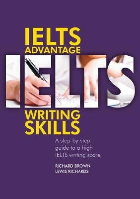IELTS Advantage Writing Skills - A step-by-step guide to a high IELTS writing score (Paperback): Richard Brown, Lewis Richards