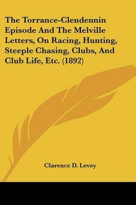 The Torrance-Clendennin Episode and the Melville Letters, on Racing, Hunting, Steeple Chasing, Clubs, and Club Life, Etc....