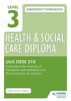 Level 3 Health & Social Care Diploma DEM 310 Assessment Workbook: Understand the diversity of individuals with dementia and the...