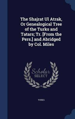 The Shajrat UL Atrak, or Genealogical Tree of the Turks and Tatars; Tr. [From the Pers.] and Abridged by Col. Miles...