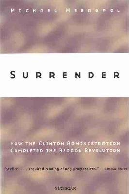 Surrender - How the Clinton Administration Completed the Reagan Revolution (Paperback): Michael Meeropol