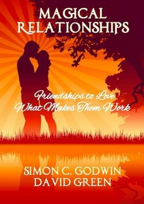 Magical Relationships: Friendships to Love: What Makes Them Work (Paperback): Simon C. Godwin, David Green