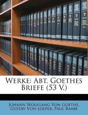 Werke - Abt. Goethes Briefe (53 V.) (English, German, Paperback): Gustav Von Loeper, Paul Raabe, Johann Wolfgang Von Goethe